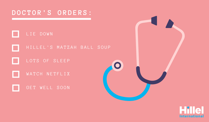 """Doctor's orders: lie down, Hillel's matzah ball soup, lots of sleep, watch Netflix, get well soon."""